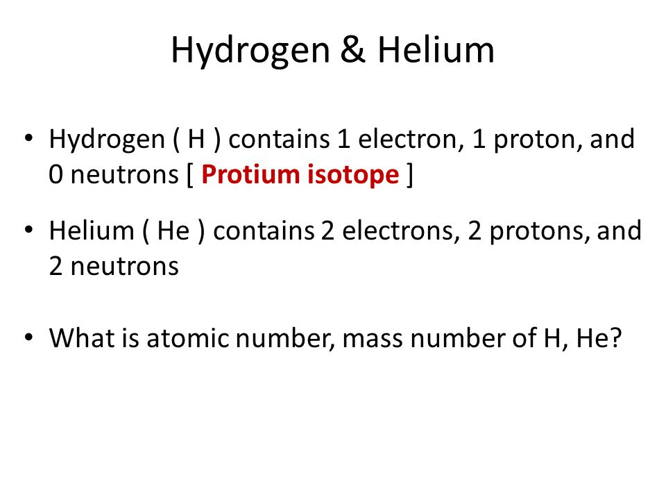 Hydrogen & Helium Hydrogen ( H ) contains 1 electron, 1 proton, and 0 neutrons [ Protium isotope ]